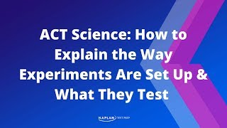 ACT Science: How To Explain The Way Experiments Are Set Up&What They Test | Kaplan Test Prep