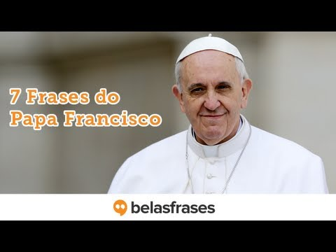 7 frases do Papa Francisco; Veja vídeo