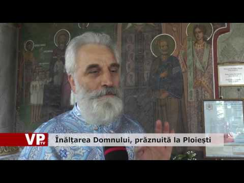 Înălțarea Domnului, prăznuită la Ploiești