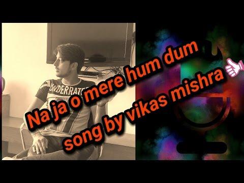 Video Na ja o mere hum dum song by Vikas mishra download in MP3, 3GP, MP4, WEBM, AVI, FLV January 2017