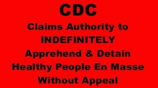 """Copyright 2016 www.POTRBLOG.comBased on CDC's 8/15/16 publication of  ' Rules for the Control of Communicable Diseases', the CDC is giving itself the power to forcibly apprehend healthy people  en masse and detain them indefinitely with no process of appeal.Kindly enough the CDC is giving the public until 10/14/2016 to comment on its new found extra-Constitutional power,""""and whether there are any public concerns with the absence of a specific maximum apprehension period in the regulation.""""  Of course and as would be expected from a totalitarian unconstitutional power grab,""""When an apprehension occurs, the individual is not free to leave or discontinue his/her discussion with an HHS/CDC public health or quarantine officer.""""  Moreover, the CDC also would like the public's input on the fact their power is not limited to just individual persons but rather they could apprehend entire cities in mass if they so desired:""""HHS/CDC specifically requests public comment on this proposed provision to issue Federal orders to entire groups rather than individuals.""""And as is to be expected since its impossible to give a medical examine to an entire city, the CDC would also like your comments on the fact""""the proposed practice to issue Federal orders before a medical examination has taken place. """"For those wishing to give the CDC their requested comments on their new found powers, the link to make such comments can be found under the SOURCE links at the end of this article. Anyone who is interested would do well to read the CDC's entire publication in the Federal Register.The CDC's claimed power follows these Stages:1 You (or your city) are declared """"precommunicable"""" 2 Apprehension and Detention [A&D]3 Order of Isolation, Quarantine, or Conditional ReleaseMore details and Source links available athttps://pissinontheroses.blogspot.com/2016/08/cdc-gives-itself-power-to-indefinitely.html"""