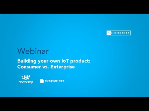 Macadamian Webinar: Building your own IoT product: Consumer vs. Enterprise considerations