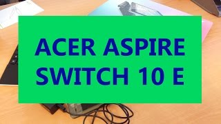 Acer Aspire Switch 10E: Unboxing e Anteprima Trasformabile Aspire Switch 10E
