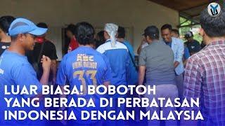 Video LUAR BIASA! BOBOTOH YANG BERADA DI PERBATASAN INDONESIA DENGAN MALAYSIA MP3, 3GP, MP4, WEBM, AVI, FLV Oktober 2018