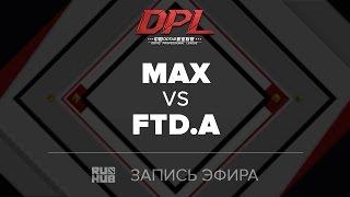 MAX vs FTD.A, DPL.T, game 1 [Adekvat]