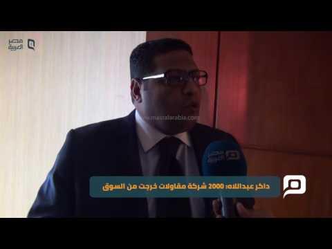 مصر العربية | داكر عبداللاه: 2000 شركة مقاولات خرجت من السوق