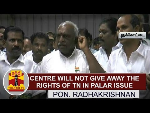Centre-will-not-give-away-the-rights-of-Tamil-Nadu-on-Cauvery-Palar-Issue--Pon-Radhakrishnan