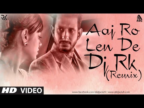 Aaj Ro Len De (Remix) DJ RK