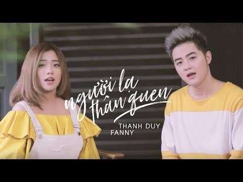 NGƯỜI LẠ THÂN QUEN (SPECIAL MV) | THANH DUY x FANNY - Thời lượng: 4:59.