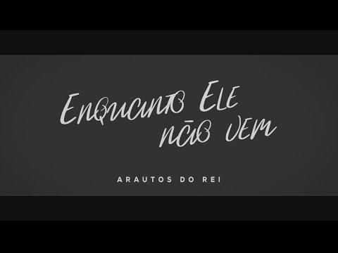 , title : 'ARAUTOS DO REI - ENQUANTO ELE NÃO VEM'