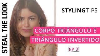 5 dicas para Corpo Triângulo e Triângulo Invertido | The Body Type Steal The Look Ep. 03