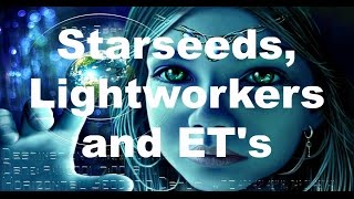 Starseeds, Lightworkers and ET's