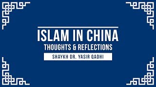 Islam In China - Thoughts & Reflections - Shaykh Dr Yasir Qadhi