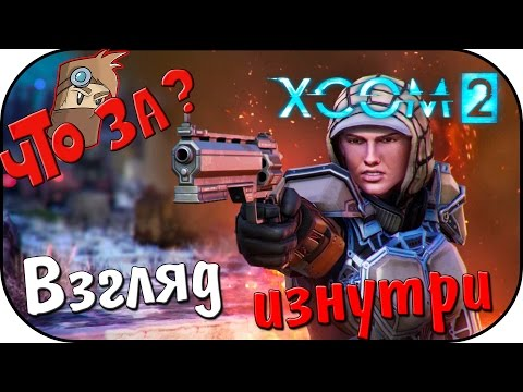 Что за XCOM 2 ? - Взгляд Изнутри