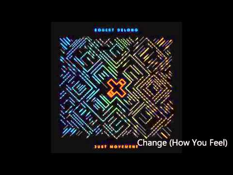 Change (How You Feel)- Robert DeLong