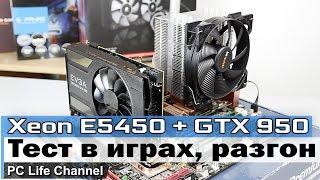 Тест Xeon E5450 (Q9650) + GTX 950. Процессор за 30$ тянет игры?