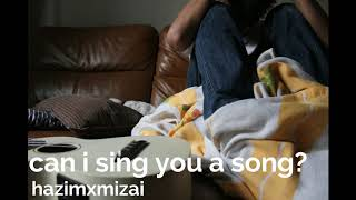can i sing you a song? - hazimxmizai (original song)