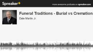 Funeral Traditions - Burial vs Cremation (part 1 of 2, made with Spreaker)
