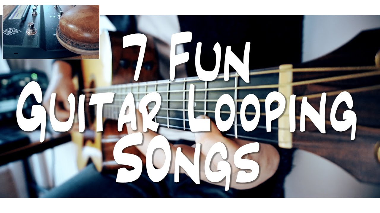 7 FUN guitar LOOPING songs   and HOW TO DO IT!