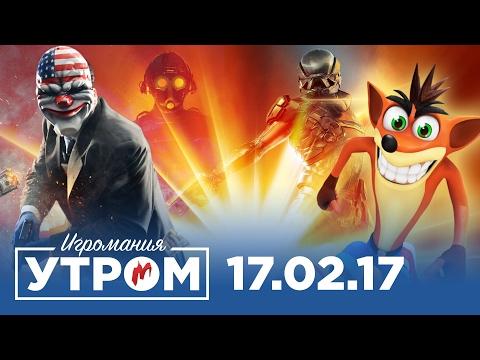 Игромания Утром 17 февраля 2017 (Crash Bandicoot, Payday 3, Mass Effect: Andromeda, Bioshock)