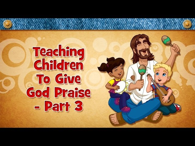 Teaching Children To Give God Praise - Part 3