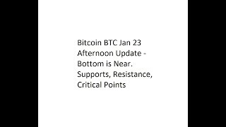 Bitcoin BTC Jan 23 Afternoon Update - Bottom is Near. Supports, Resistance, Critical Points