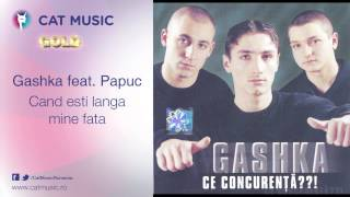 Gashka feat.Papuc - Cand esti langa mine fata