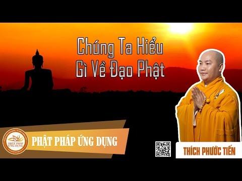 Chúng Ta Hiểu Gì Về Đạo Phật - Thầy Thích Phước Tiến