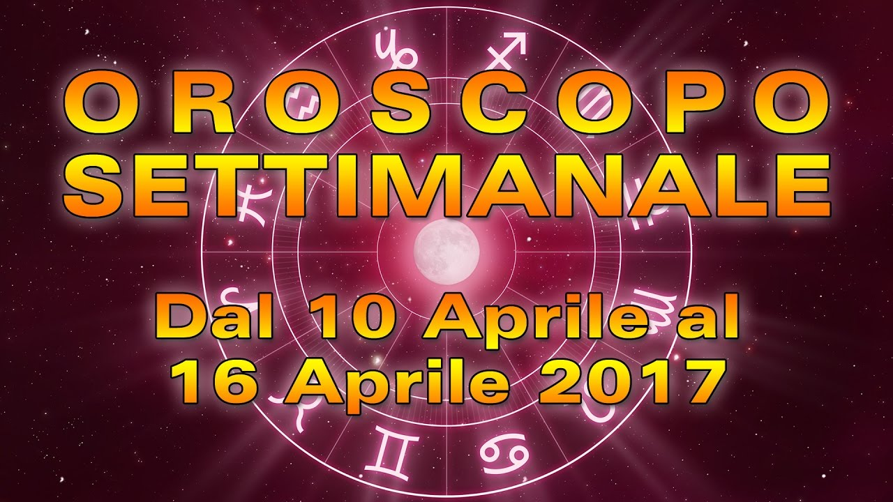 L'OROSCOPO della SETTIMANA ★ Settimana dal 10 al 16 aprile 2017