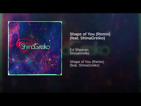Shape of You (Remix) (feat. ShinaGreiko)