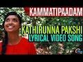 Kathirunna Pakshi LYRICAL  Kammatipaadam Malayalam Movie  Dulquer Salmaan,Vinayakan,Rajeev Ravi