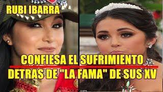 RUBI IBARRA confiesa EL SUFRIMIENTO que VIVE detras DE LA FAMA de sus QUINCE