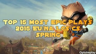 Top 15 Most Epic Plays - LoL 2015 EU/NA LCS/CS Spring