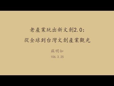 20170325高雄市立圖書館岡山講堂—蘇明如:老產業玩出新文創2.0:從全球到台灣文創產業觀光
