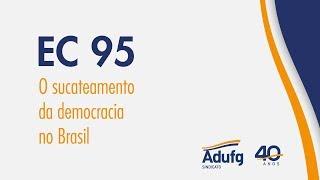 ADUFG - A EC 95 e o sucateamento da democracia no Brasil