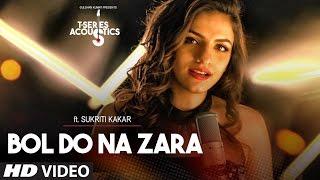Bol Do Na Zara Video Song   T-Series Acoustics  Sukriti Ka...