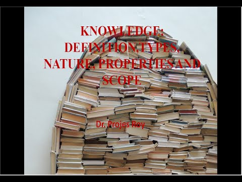 KNOWLEDGE: DEFINITION,TYPES, NATURE, PROPERTIES AND SCOPE BY DR.PROJES ROY