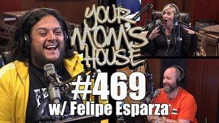 Your Mom's House Podcast - Ep. 469 w/ Felipe Esparza