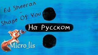 Video Ed Sheeran - Shape of You (In Russian by Micro lis) v1.0 MP3, 3GP, MP4, WEBM, AVI, FLV September 2018