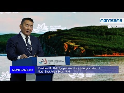 President Kh.Battulga proposes for joint organization of North East Asian Super Grid