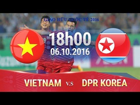 TRỰC TIẾP: VIỆT NAM VS CHDCND TRIỀU TIÊN - GIAO HỮU 2016