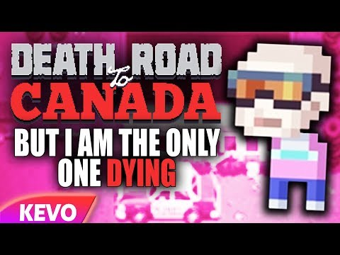 Death Road To Canada But I Am The Only One Dying