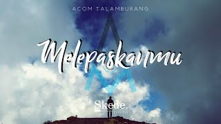 Acom Talamburang - Melepaskanmu (Official Lyrics)
