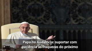 Papa Francisco explica como ter paciência com os defeitos do próximo