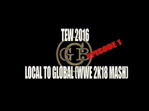 TEW 2106 GCB Local to Global WWE 2K18 Mash Episode 1