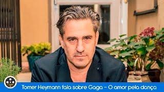 Tomer Heymann fala sobre Gaga - O Amor pela Dança