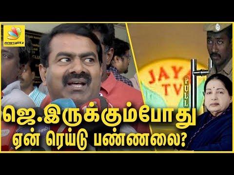 ஜெயா. இருக்கும்போது ஏன் ரெய்டு பண்ணலை ? Seeman on IT raid behind JAYA TV | Sasikala and TTV