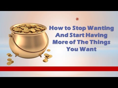 How to Stop Wanting And Start Having More of The Things You Want