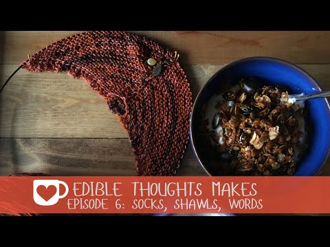 Edible Thoughts Makes Episode 6: Socks, Shawls, Words