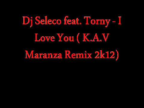 Dj Seleco feat. Torny - I Love You ( K.A.V Maranza Remix 2k12)